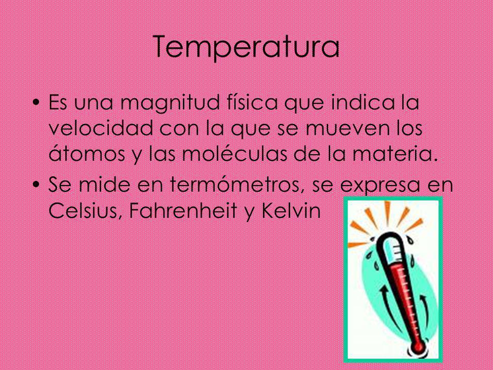 Temperatura Es una magnitud física que indica la velocidad con la que se mueven los átomos y las moléculas de la materia.