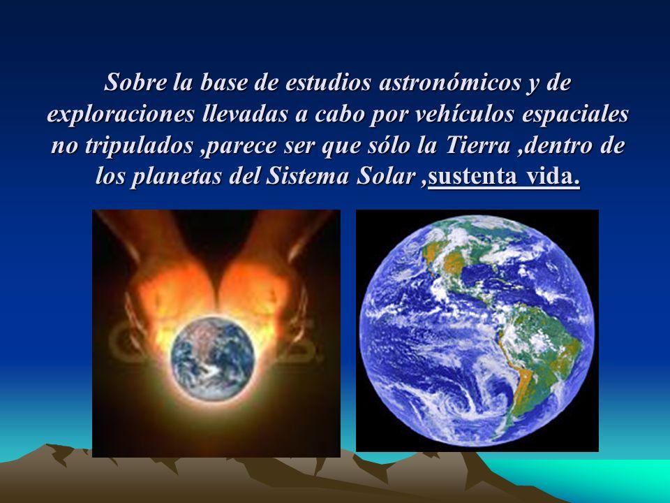 Sobre la base de estudios astronómicos y de exploraciones llevadas a cabo por vehículos espaciales no tripulados ,parece ser que sólo la Tierra ,dentro de los planetas del Sistema Solar ,sustenta vida.