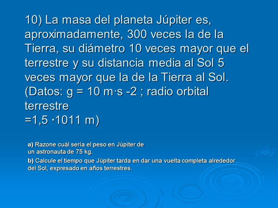 10) La masa del planeta Júpiter es, aproximadamente, 300 veces la de la Tierra, su diámetro 10 veces mayor que el terrestre y su distancia media al Sol 5 veces mayor que la de la Tierra al Sol. (Datos: g = 10 m·s -2 ; radio orbital terrestre =1,5 ·1011 m)