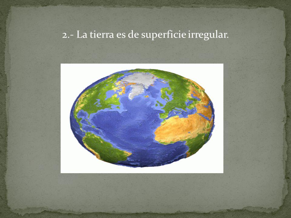 2.- La tierra es de superficie irregular.