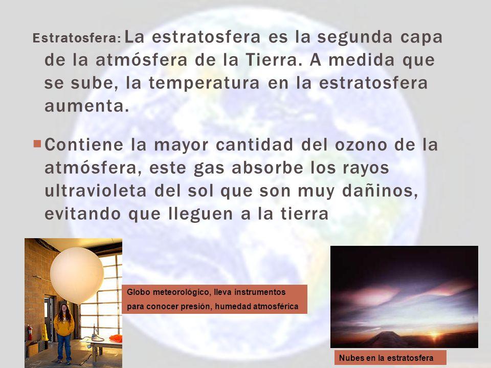 Estratosfera: La estratosfera es la segunda capa de la atmósfera de la Tierra. A medida que se sube, la temperatura en la estratosfera aumenta.