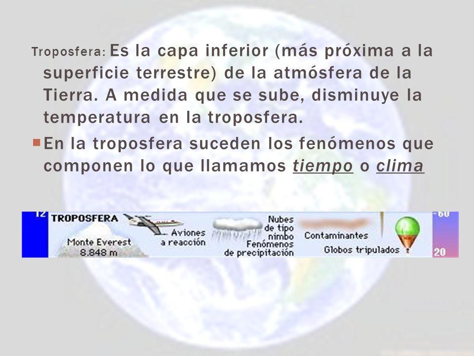 Troposfera: Es la capa inferior (más próxima a la superficie terrestre) de la atmósfera de la Tierra. A medida que se sube, disminuye la temperatura en la troposfera.
