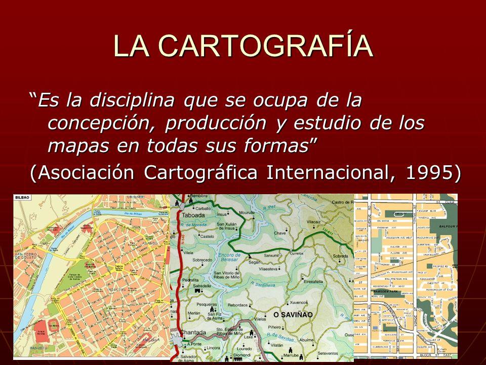 LA CARTOGRAFÍA Es la disciplina que se ocupa de la concepción, producción y estudio de los mapas en todas sus formas