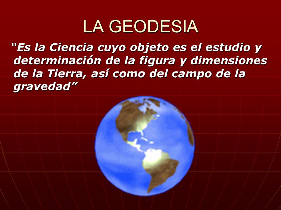 LA GEODESIA Es la Ciencia cuyo objeto es el estudio y determinación de la figura y dimensiones de la Tierra, así como del campo de la gravedad