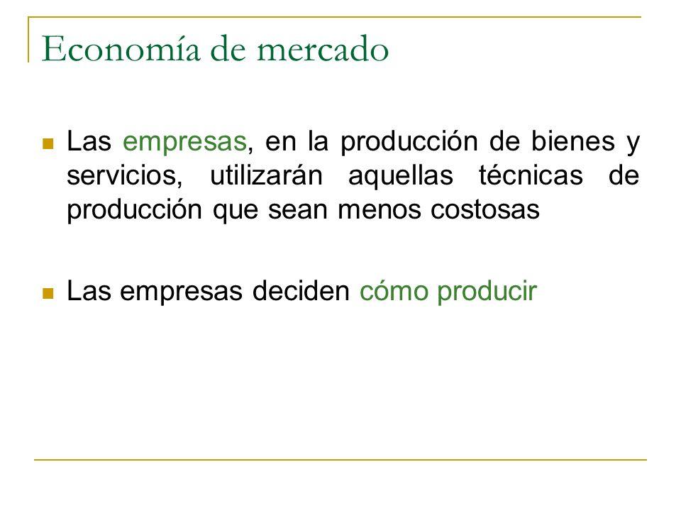 Economía de mercado Las empresas, en la producción de bienes y servicios, utilizarán aquellas técnicas de producción que sean menos costosas.