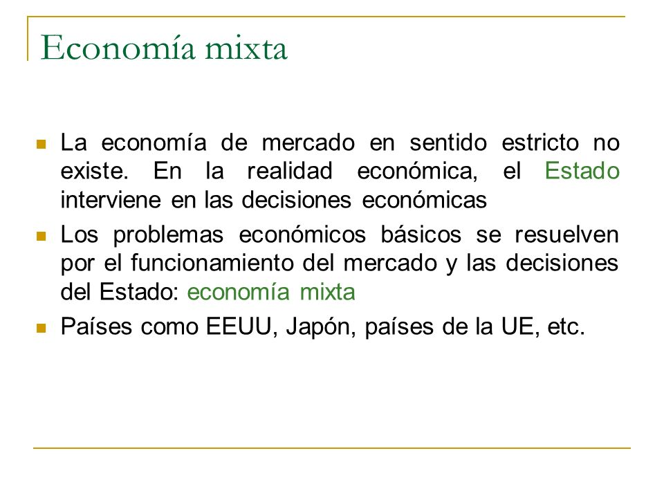Economía mixta La economía de mercado en sentido estricto no existe. En la realidad económica, el Estado interviene en las decisiones económicas.