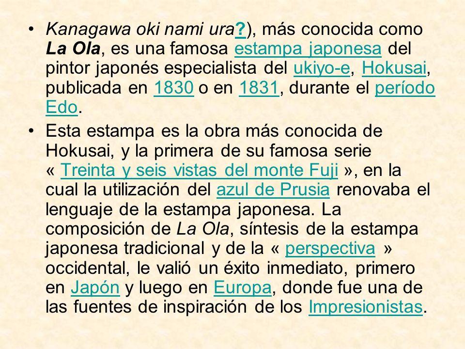 Kanagawa oki nami ura ), más conocida como La Ola, es una famosa estampa japonesa del pintor japonés especialista del ukiyo-e, Hokusai, publicada en 1830 o en 1831, durante el período Edo.