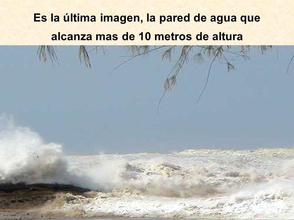 Es la última imagen, la pared de agua que alcanza mas de 10 metros de altura