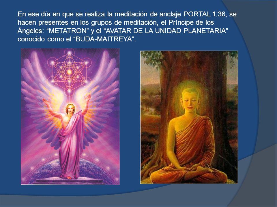 En ese día en que se realiza la meditación de anclaje PORTAL 1:36, se hacen presentes en los grupos de meditación, el Príncipe de los Ángeles: METATRON y el AVATAR DE LA UNIDAD PLANETARIA conocido como el BUDA-MAITREYA .