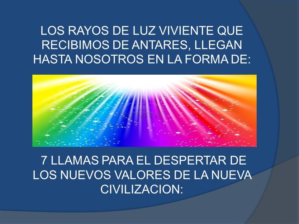 LOS RAYOS DE LUZ VIVIENTE QUE RECIBIMOS DE ANTARES, LLEGAN HASTA NOSOTROS EN LA FORMA DE: 7 LLAMAS PARA EL DESPERTAR DE LOS NUEVOS VALORES DE LA NUEVA CIVILIZACION:
