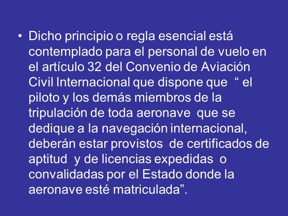 Dicho principio o regla esencial está contemplado para el personal de vuelo en el artículo 32 del Convenio de Aviación Civil Internacional que dispone que el piloto y los demás miembros de la tripulación de toda aeronave que se dedique a la navegación internacional, deberán estar provistos de certificados de aptitud y de licencias expedidas o convalidadas por el Estado donde la aeronave esté matriculada .