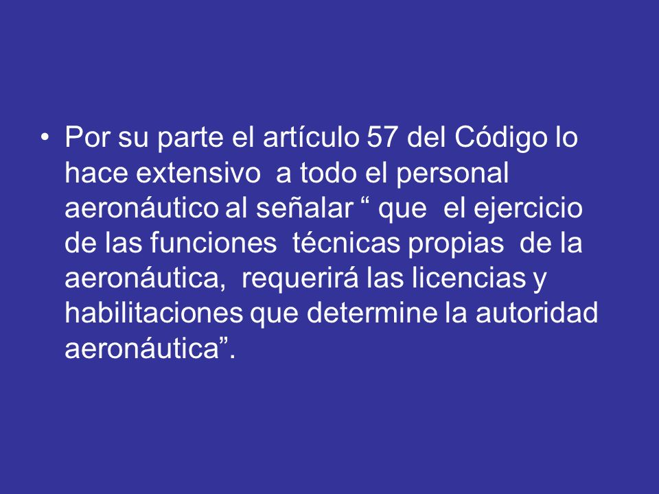 Por su parte el artículo 57 del Código lo hace extensivo a todo el personal aeronáutico al señalar que el ejercicio de las funciones técnicas propias de la aeronáutica, requerirá las licencias y habilitaciones que determine la autoridad aeronáutica .