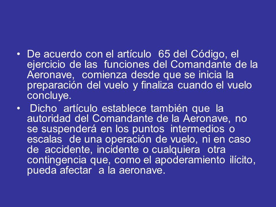De acuerdo con el artículo 65 del Código, el ejercicio de las funciones del Comandante de la Aeronave, comienza desde que se inicia la preparación del vuelo y finaliza cuando el vuelo concluye.