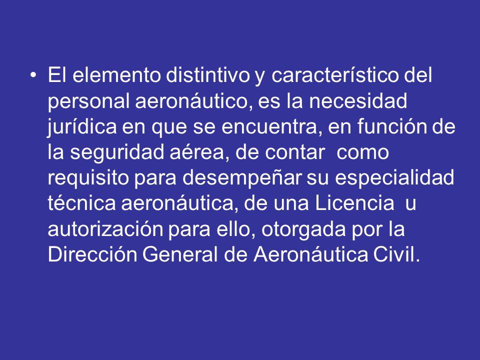 El elemento distintivo y característico del personal aeronáutico, es la necesidad jurídica en que se encuentra, en función de la seguridad aérea, de contar como requisito para desempeñar su especialidad técnica aeronáutica, de una Licencia u autorización para ello, otorgada por la Dirección General de Aeronáutica Civil.