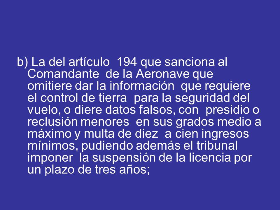 b) La del artículo 194 que sanciona al Comandante de la Aeronave que omitiere dar la información que requiere el control de tierra para la seguridad del vuelo, o diere datos falsos, con presidio o reclusión menores en sus grados medio a máximo y multa de diez a cien ingresos mínimos, pudiendo además el tribunal imponer la suspensión de la licencia por un plazo de tres años;