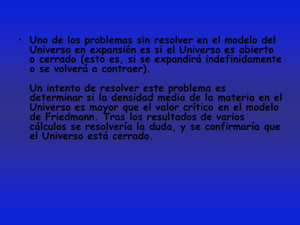Uno de los problemas sin resolver en el modelo del Universo en expansión es si el Universo es abierto o cerrado (esto es, si se expandirá indefinidamente o se volverá a contraer).