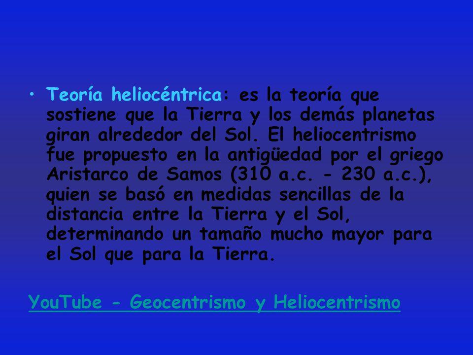 Teoría heliocéntrica: es la teoría que sostiene que la Tierra y los demás planetas giran alrededor del Sol. El heliocentrismo fue propuesto en la antigüedad por el griego Aristarco de Samos (310 a.c. - 230 a.c.), quien se basó en medidas sencillas de la distancia entre la Tierra y el Sol, determinando un tamaño mucho mayor para el Sol que para la Tierra.