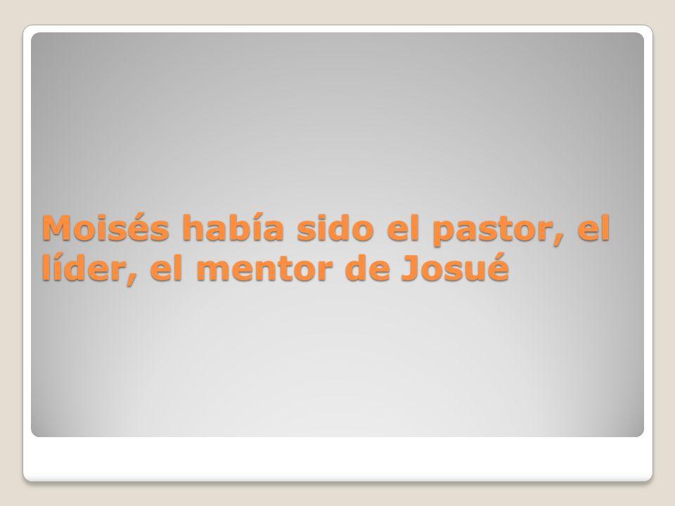 Moisés había sido el pastor, el líder, el mentor de Josué