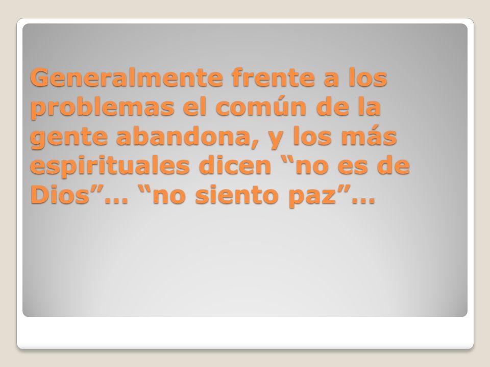 Generalmente frente a los problemas el común de la gente abandona, y los más espirituales dicen no es de Dios … no siento paz …