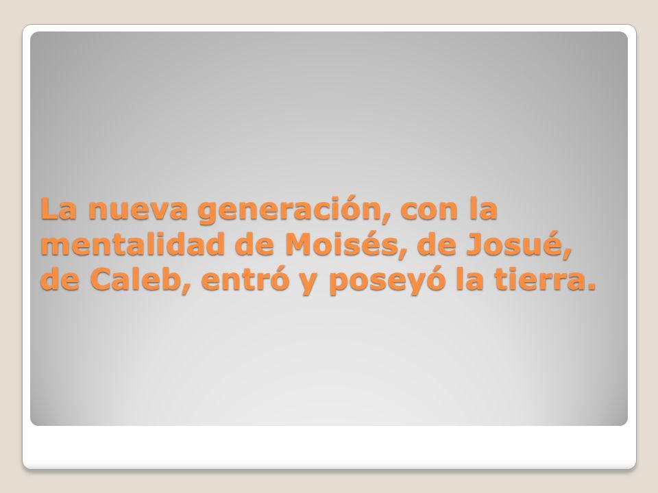 La nueva generación, con la mentalidad de Moisés, de Josué, de Caleb, entró y poseyó la tierra.