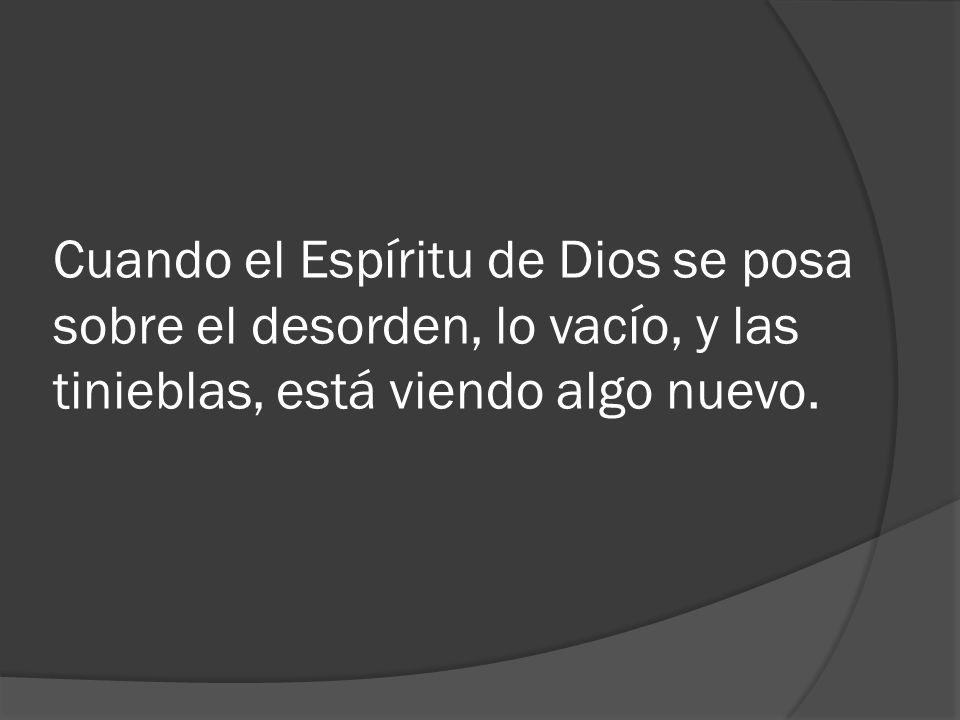 Cuando el Espíritu de Dios se posa sobre el desorden, lo vacío, y las tinieblas, está viendo algo nuevo.