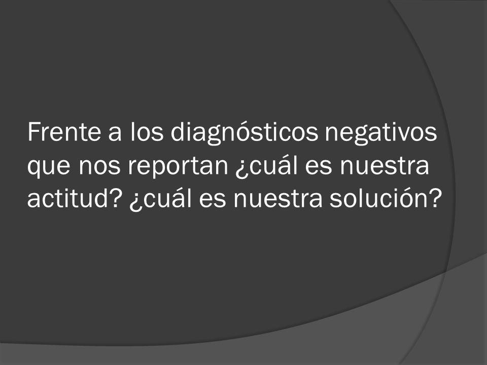 Frente a los diagnósticos negativos que nos reportan ¿cuál es nuestra actitud.