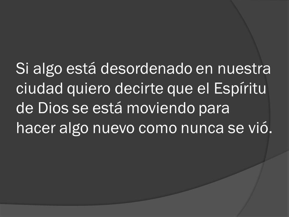 Si algo está desordenado en nuestra ciudad quiero decirte que el Espíritu de Dios se está moviendo para hacer algo nuevo como nunca se vió.