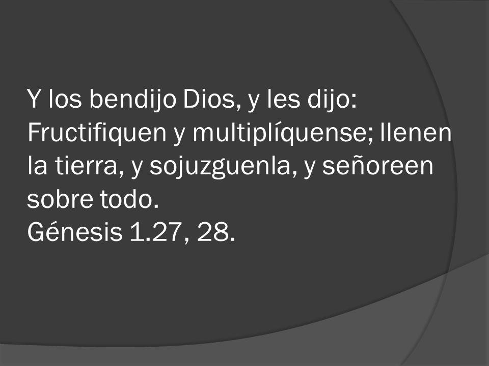 Y los bendijo Dios, y les dijo: Fructifiquen y multiplíquense; llenen la tierra, y sojuzguenla, y señoreen sobre todo.