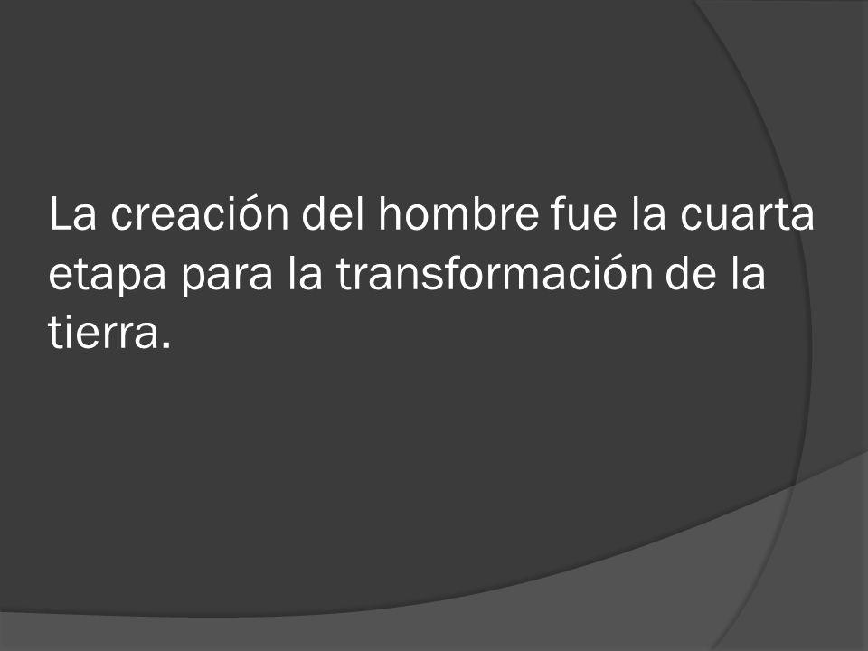La creación del hombre fue la cuarta etapa para la transformación de la tierra.