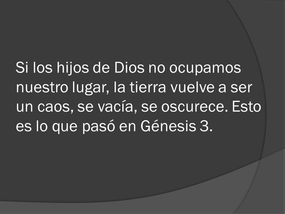 Si los hijos de Dios no ocupamos nuestro lugar, la tierra vuelve a ser un caos, se vacía, se oscurece.