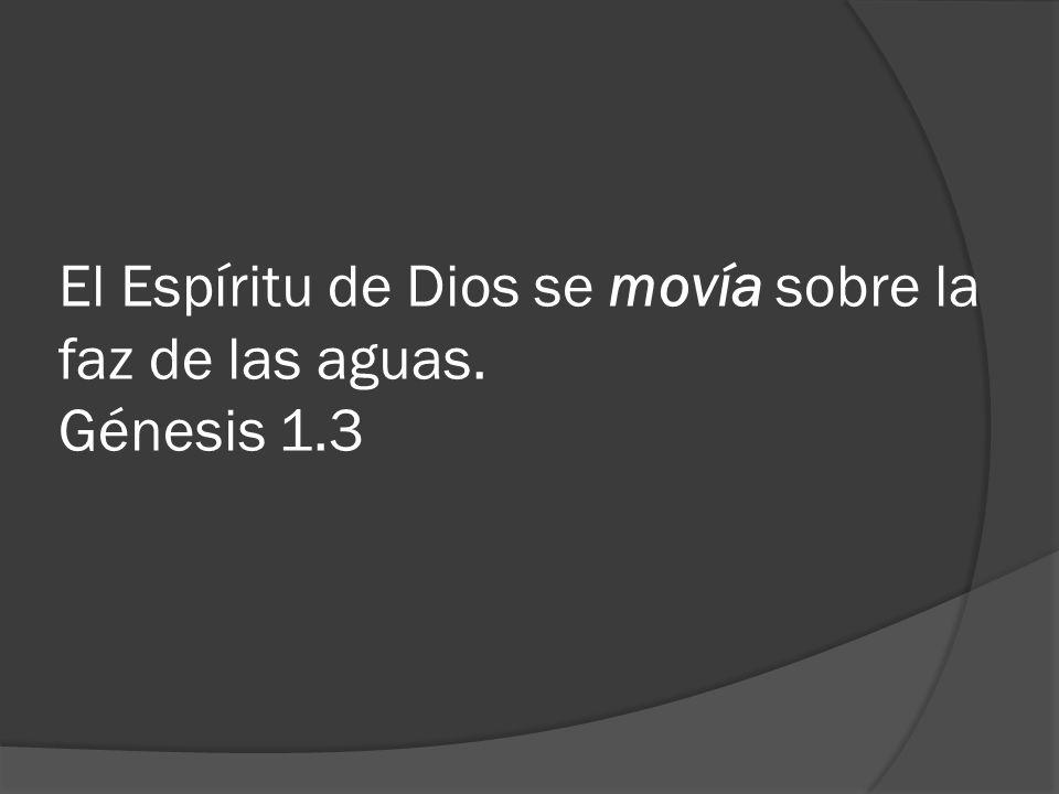 El Espíritu de Dios se movía sobre la faz de las aguas. Génesis 1.3