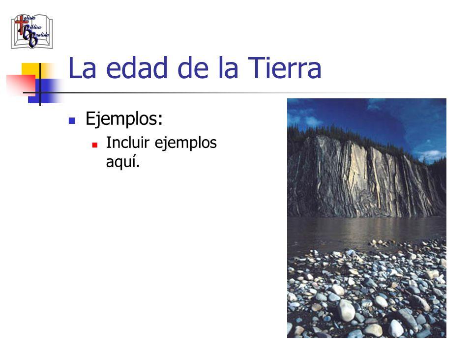 La edad de la Tierra Ejemplos: Incluir ejemplos aquí.