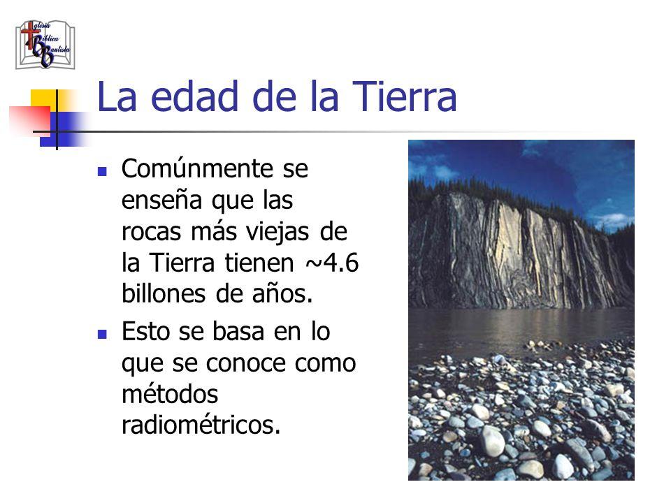 La edad de la Tierra Comúnmente se enseña que las rocas más viejas de la Tierra tienen ~4.6 billones de años.