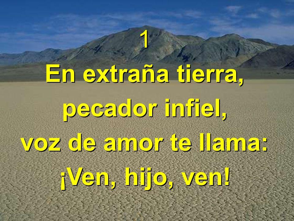 1 En extraña tierra, pecador infiel, voz de amor te llama: ¡Ven, hijo, ven!