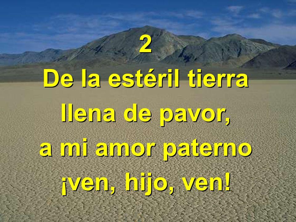 2 De la estéril tierra llena de pavor, a mi amor paterno ¡ven, hijo, ven!