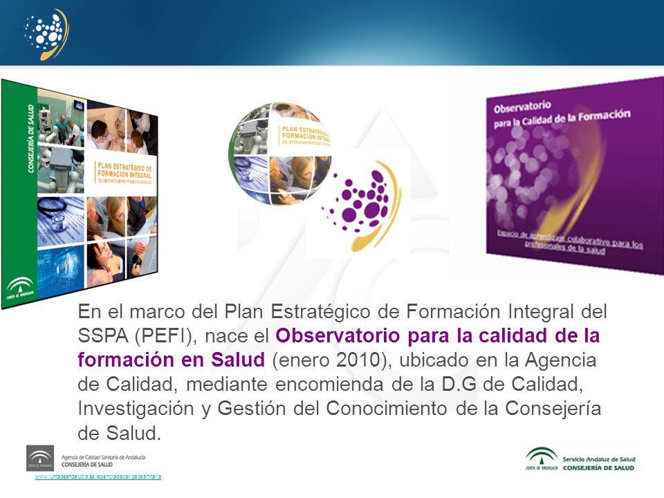 En el marco del Plan Estratégico de Formación Integral del SSPA (PEFI), nace el Observatorio para la calidad de la formación en Salud (enero 2010), ubicado en la Agencia de Calidad, mediante encomienda de la D.G de Calidad, Investigación y Gestión del Conocimiento de la Consejería de Salud.