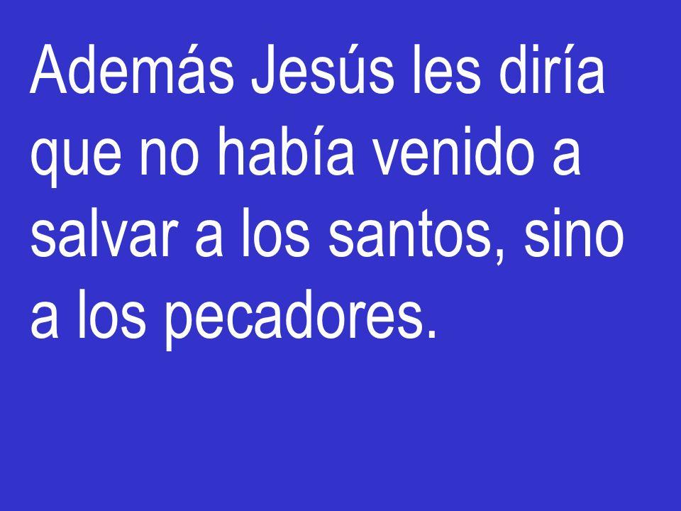 Además Jesús les diría que no había venido a salvar a los santos, sino a los pecadores.