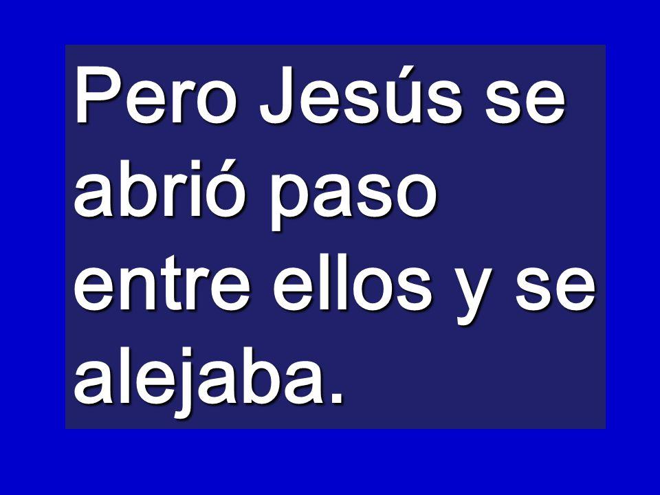 Pero Jesús se abrió paso entre ellos y se alejaba.