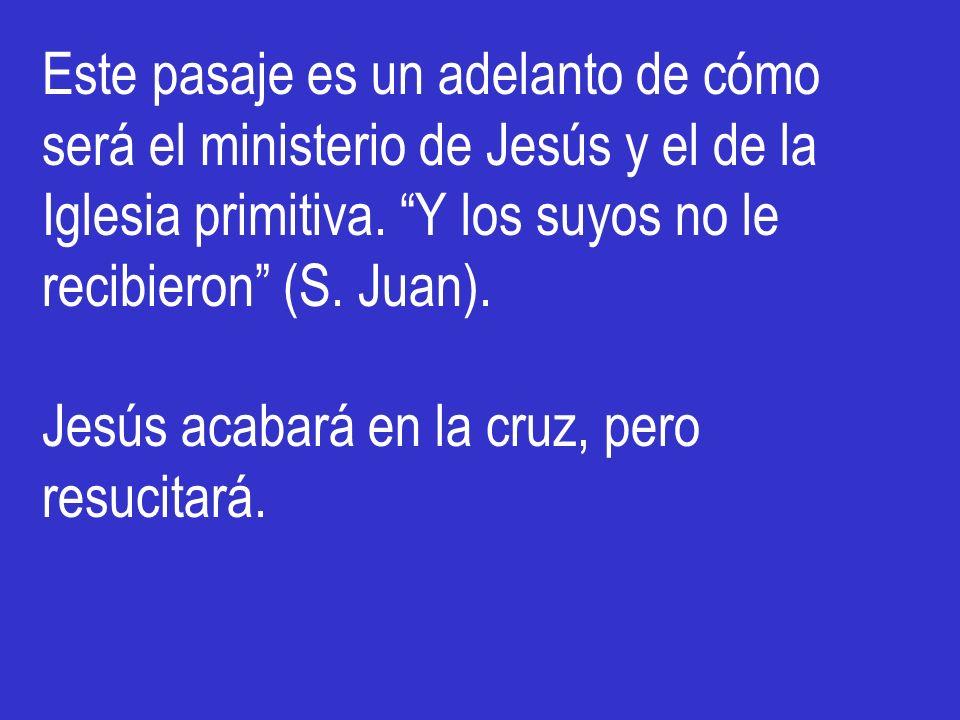 Este pasaje es un adelanto de cómo será el ministerio de Jesús y el de la Iglesia primitiva. Y los suyos no le recibieron (S. Juan).