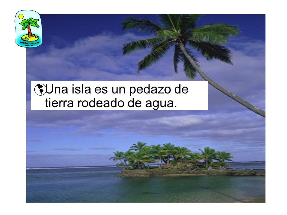Una isla es un pedazo de tierra rodeado de agua.
