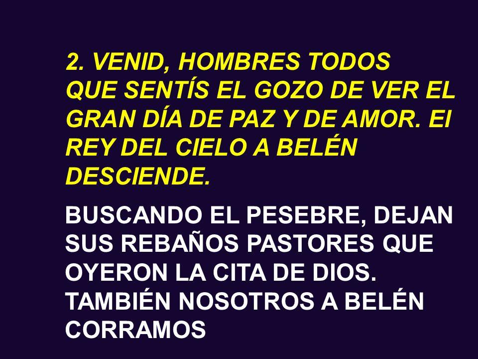 2. VENID, HOMBRES TODOS QUE SENTÍS EL GOZO DE VER EL GRAN DÍA DE PAZ Y DE AMOR. El REY DEL CIELO A BELÉN DESCIENDE.