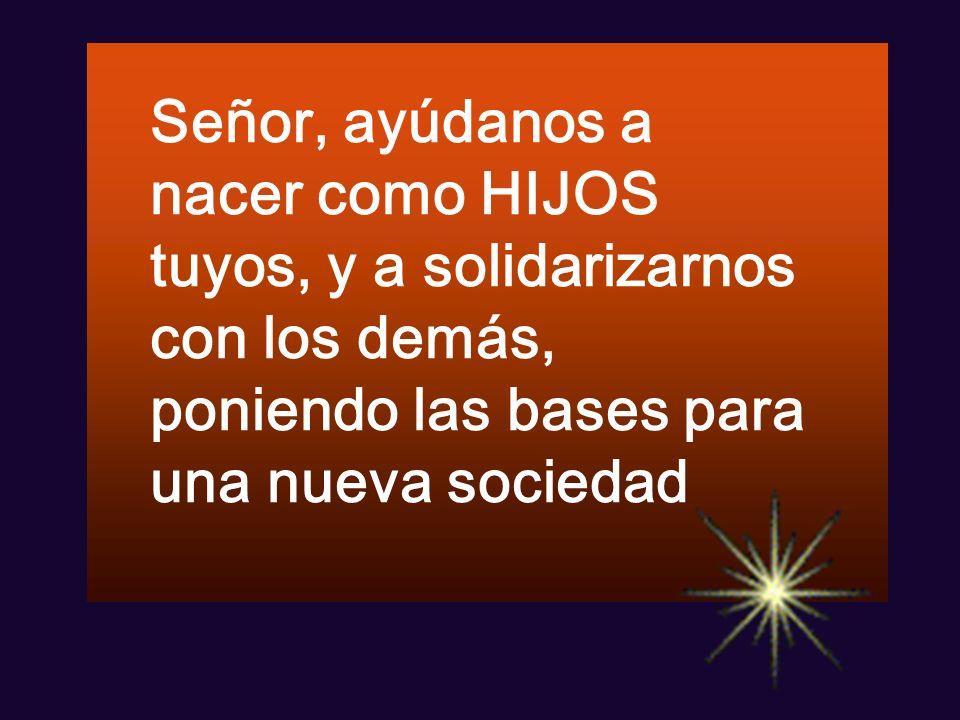 Señor, ayúdanos a nacer como HIJOS tuyos, y a solidarizarnos con los demás, poniendo las bases para una nueva sociedad