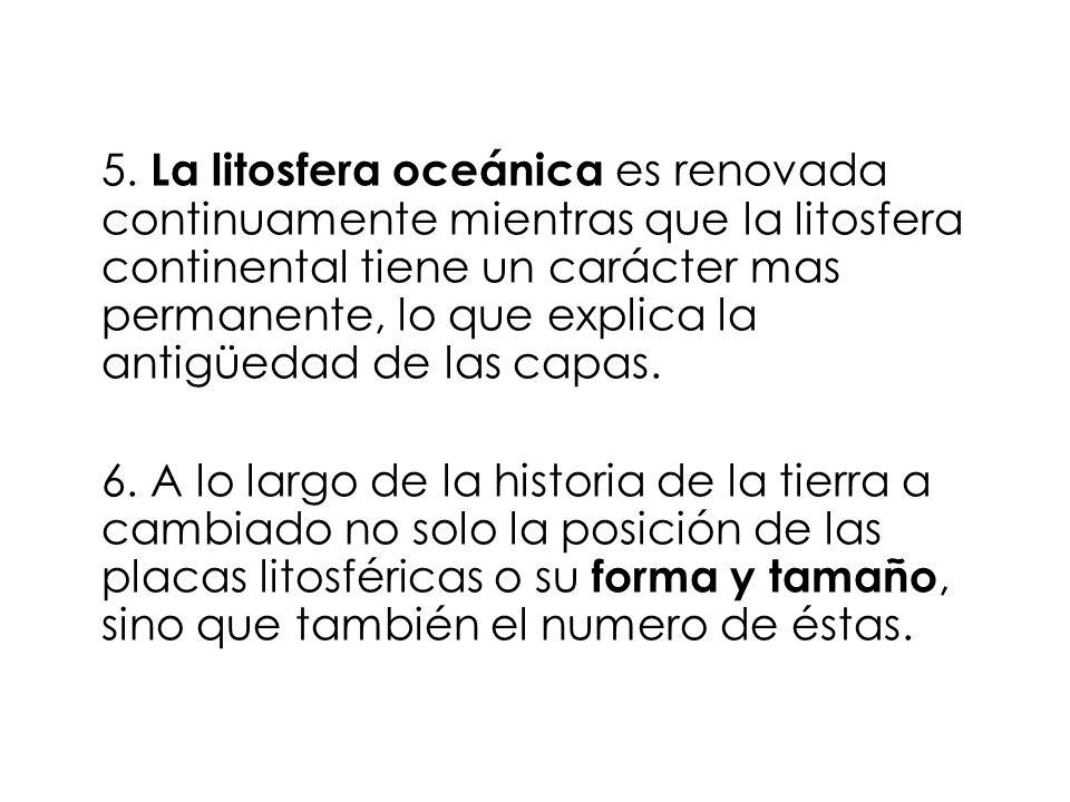 5. La litosfera oceánica es renovada continuamente mientras que la litosfera continental tiene un carácter mas permanente, lo que explica la antigüedad de las capas.