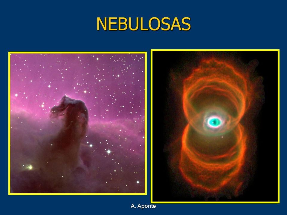 NEBULOSAS Además de astros esféricos, existen grandes masas de materia cósmica y difusa que se llaman nebulosas, es decir, nubes.