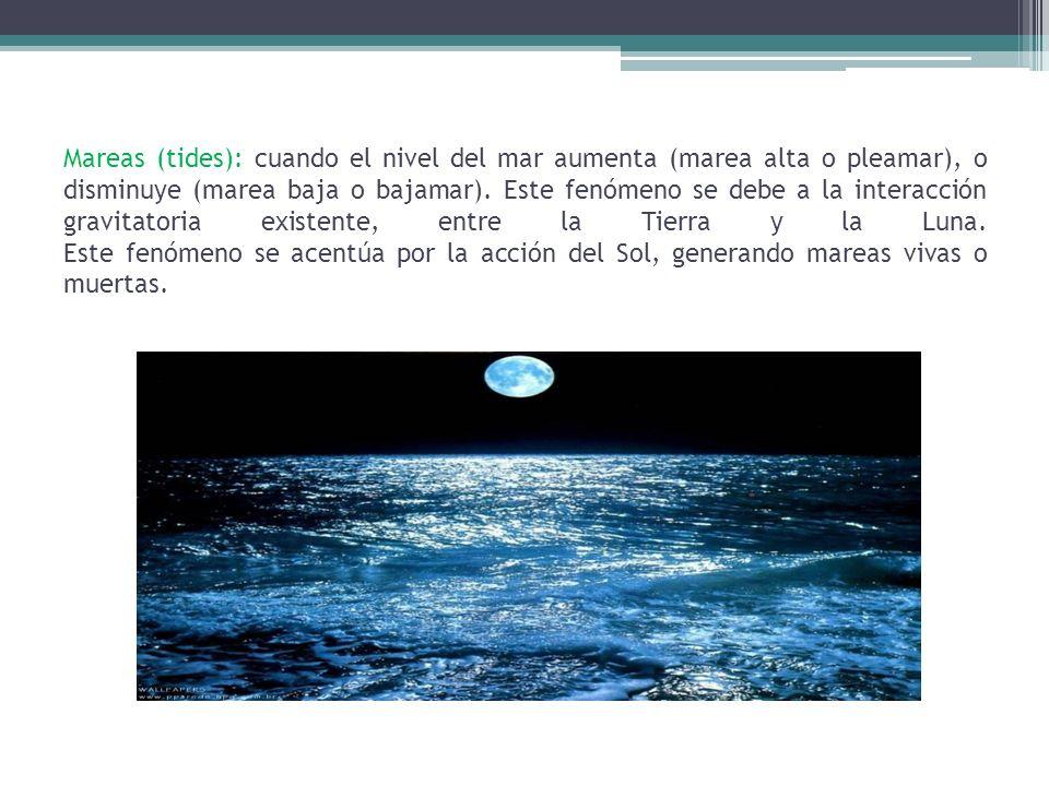 Mareas (tides): cuando el nivel del mar aumenta (marea alta o pleamar), o disminuye (marea baja o bajamar).