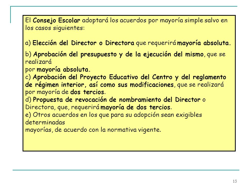 El Consejo Escolar adoptará los acuerdos por mayoría simple salvo en los casos siguientes: a) Elección del Director o Directora que requerirá mayoría absoluta.