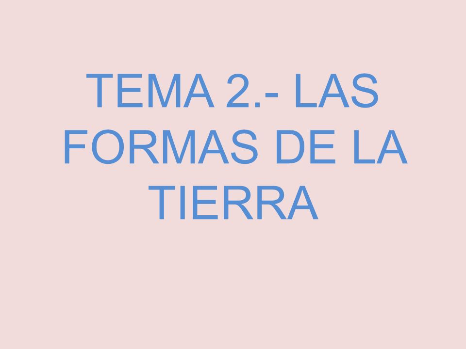 TEMA 2.- LAS FORMAS DE LA TIERRA