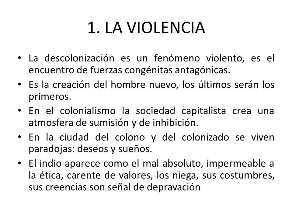 1. LA VIOLENCIA La descolonización es un fenómeno violento, es el encuentro de fuerzas congénitas antagónicas.