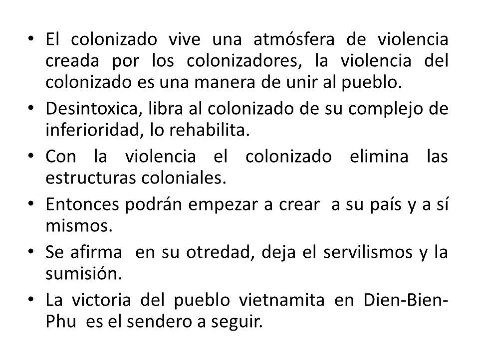 El colonizado vive una atmósfera de violencia creada por los colonizadores, la violencia del colonizado es una manera de unir al pueblo.