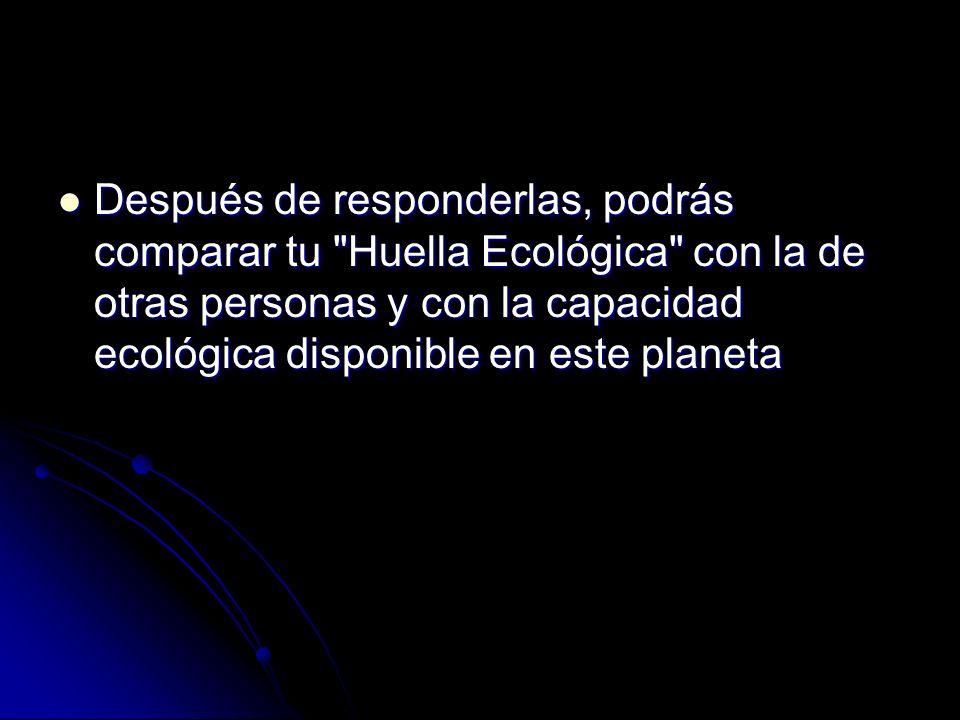 Después de responderlas, podrás comparar tu Huella Ecológica con la de otras personas y con la capacidad ecológica disponible en este planeta